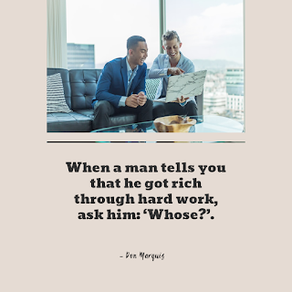 Funny Inspirational Work Quotes -1234bizz: (When a man tells you that he got rich through hard work, ask him 'Whose'.Don Marquis)