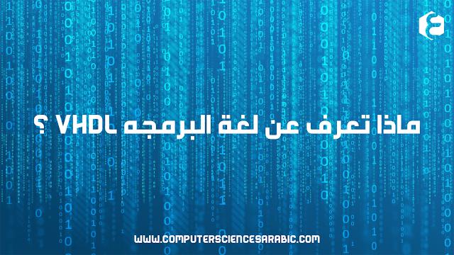 ماذا تعرف عن لغة البرمجه VHDL ؟