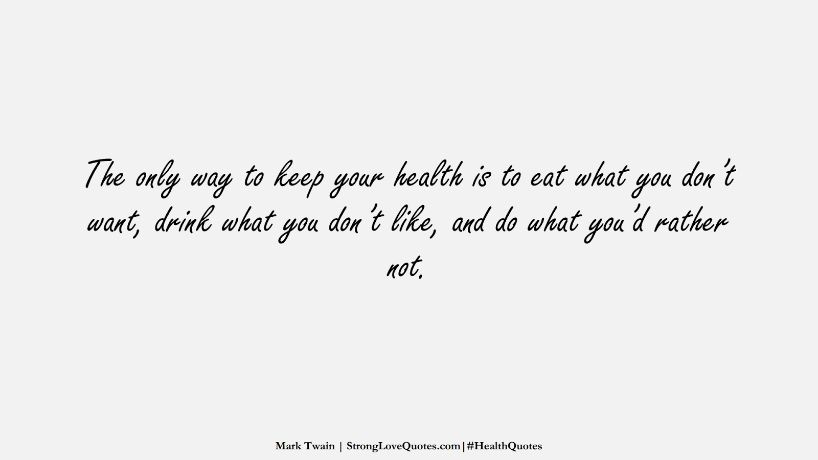 The only way to keep your health is to eat what you don't want, drink what you don't like, and do what you'd rather not. (Mark Twain);  #HealthQuotes