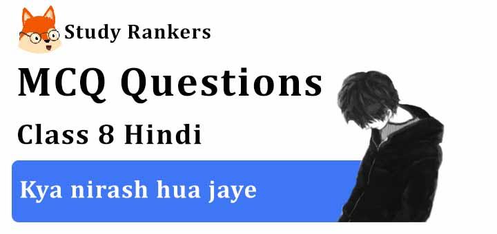 MCQ Questions for Class 8 Hindi: Ch 7 क्या निराश हुआ जाए Vasant