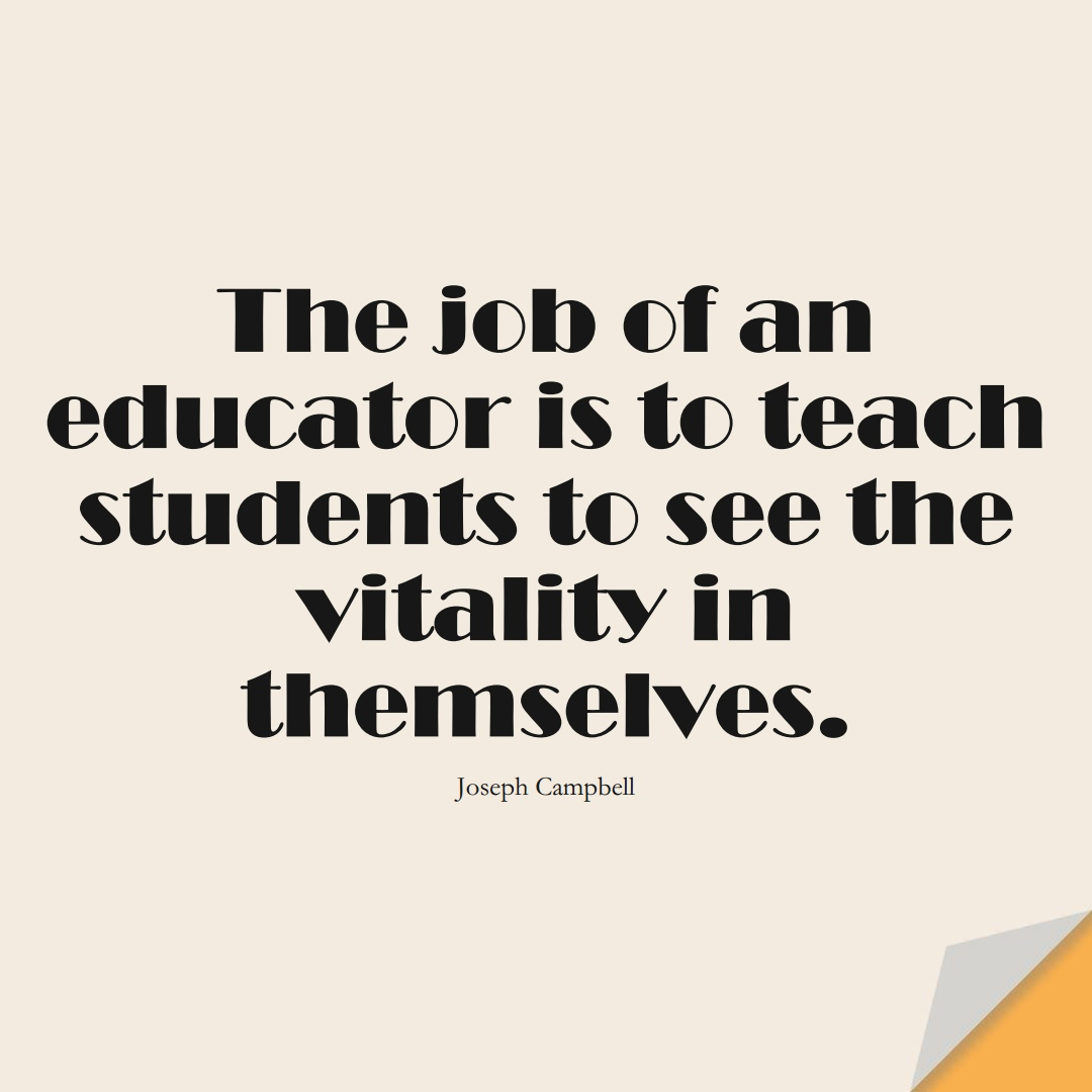 The job of an educator is to teach students to see the vitality in themselves. (Joseph Campbell);  #EducationQuotes