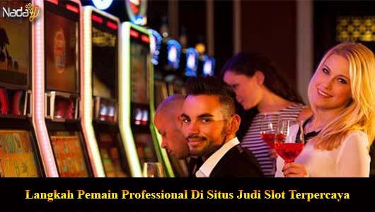 Langkah Pemain Professional Di Situs Judi Slot Terpercaya
