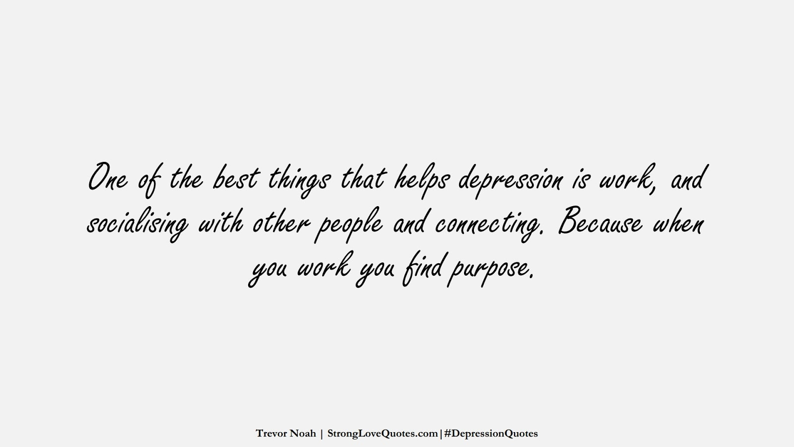 One of the best things that helps depression is work, and socialising with other people and connecting. Because when you work you find purpose. (Trevor Noah);  #DepressionQuotes