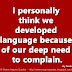 I personally think we developed language because of our deep need to complain. ~Lily Tomlin