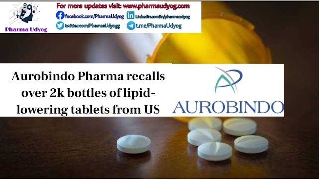 Aurobindo Pharma recalls over 2k bottles of lipid-lowering tablets from US | Pharma News | Pharma Udyog