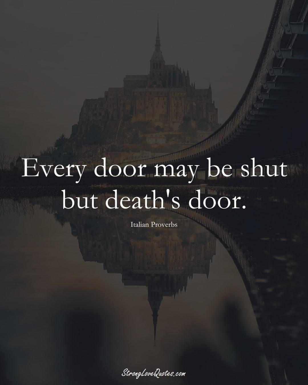 Every door may be shut but death's door. (Italian Sayings);  #EuropeanSayings