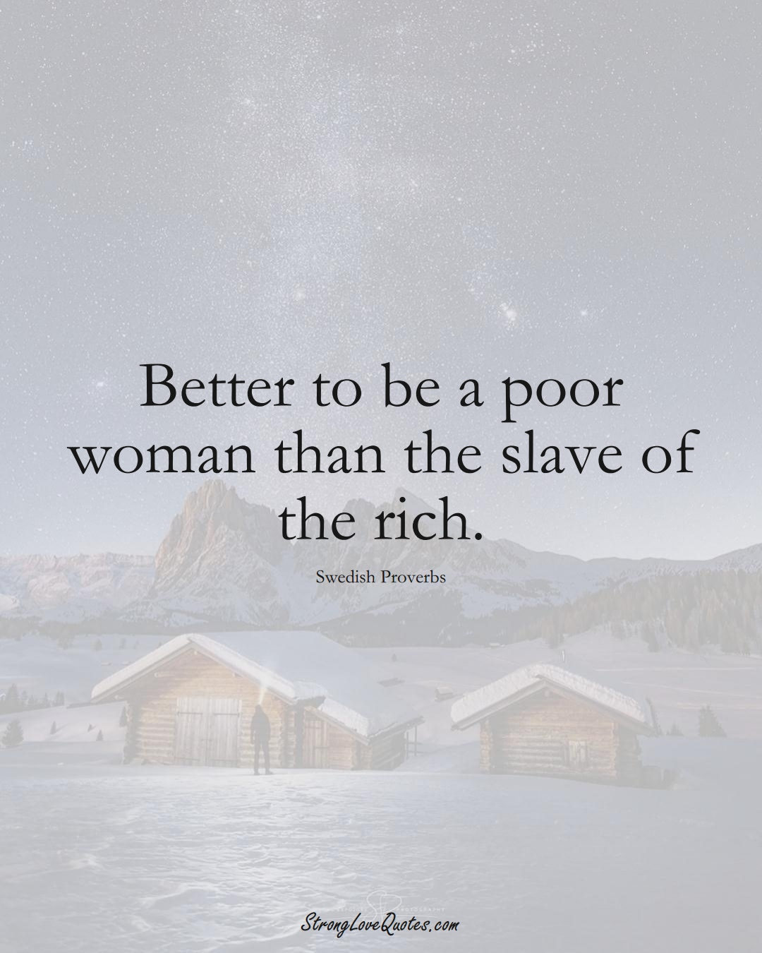 Better to be a poor woman than the slave of the rich. (Swedish Sayings);  #EuropeanSayings