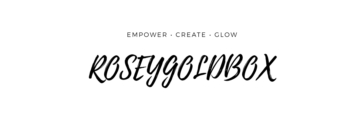 ROSEYGOLDBOX • EMPOWER, CREATE, GLOW