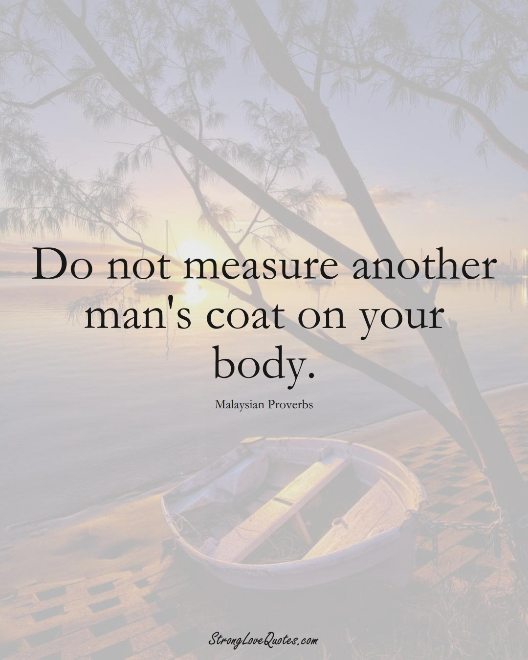 Do not measure another man's coat on your body. (Malaysian Sayings);  #AsianSayings