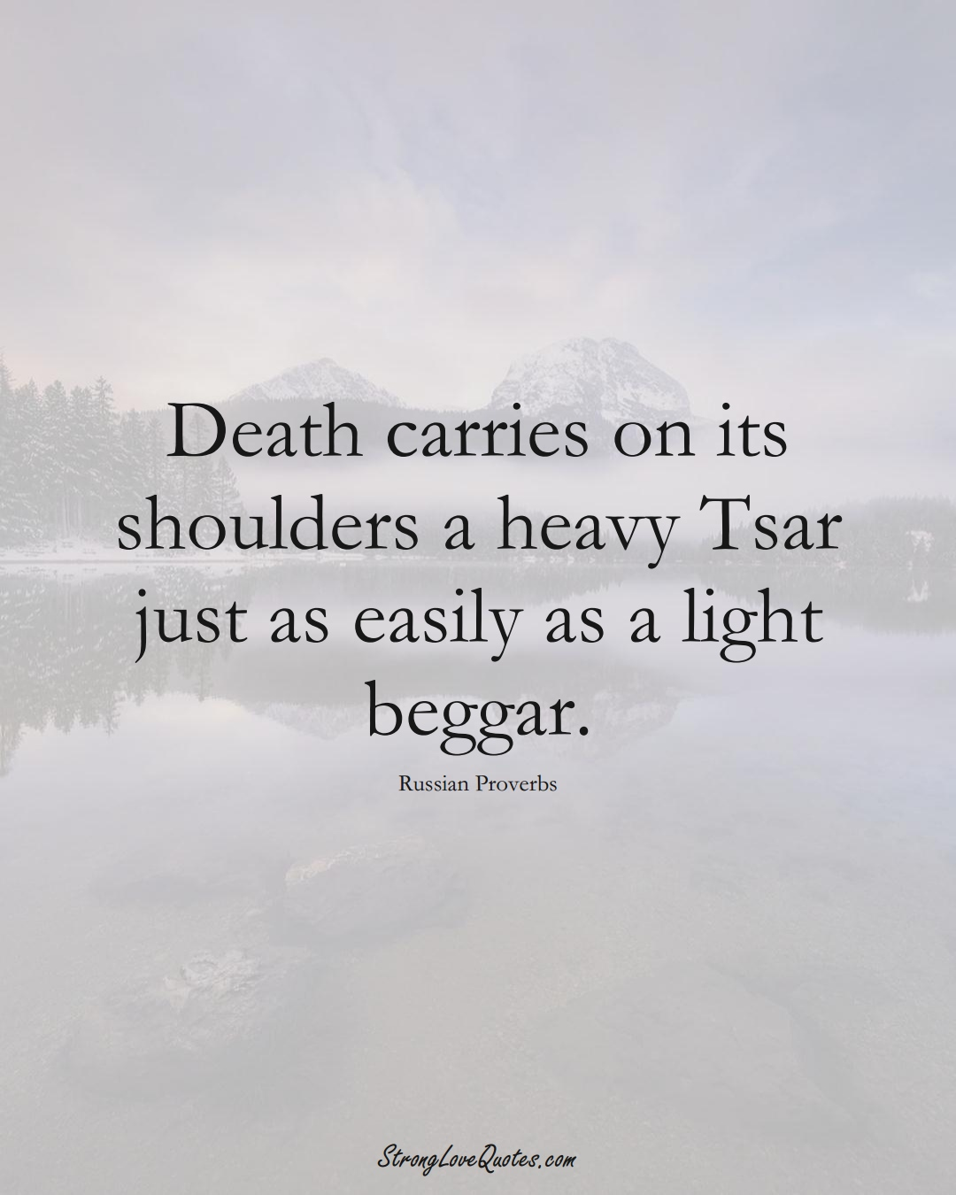 Death carries on its shoulders a heavy Tsar just as easily as a light beggar. (Russian Sayings);  #AsianSayings