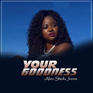 DOWNLOAD: Alice Sheila Jones - Your Goodness [Mp3, Lyrics, Video]
