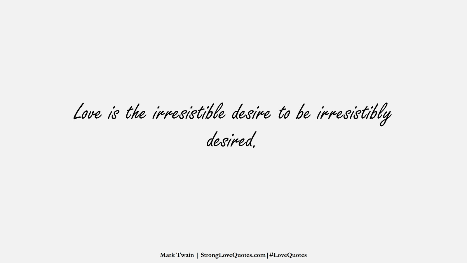 Love is the irresistible desire to be irresistibly desired. (Mark Twain);  #LoveQuotes