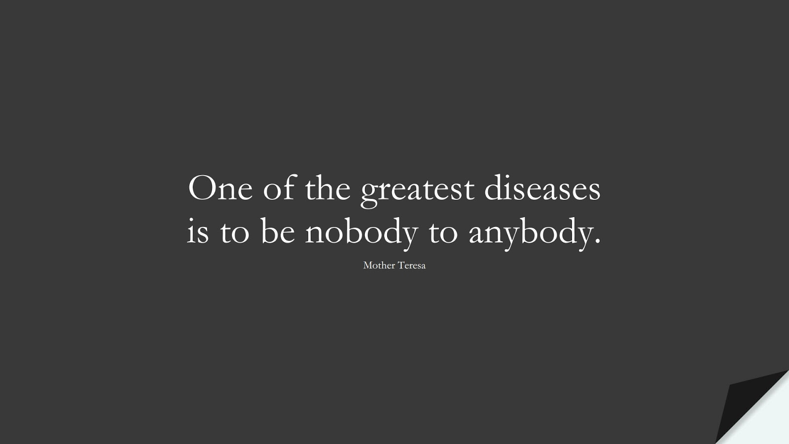 One of the greatest diseases is to be nobody to anybody. (Mother Teresa);  #SuccessQuotes