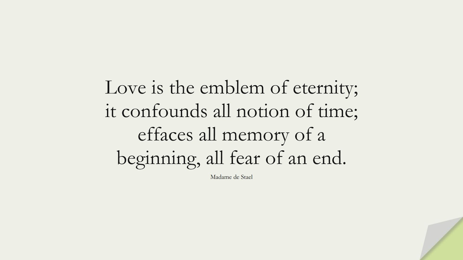 Love is the emblem of eternity; it confounds all notion of time; effaces all memory of a beginning, all fear of an end. (Madame de Stael);  #LoveQuotes
