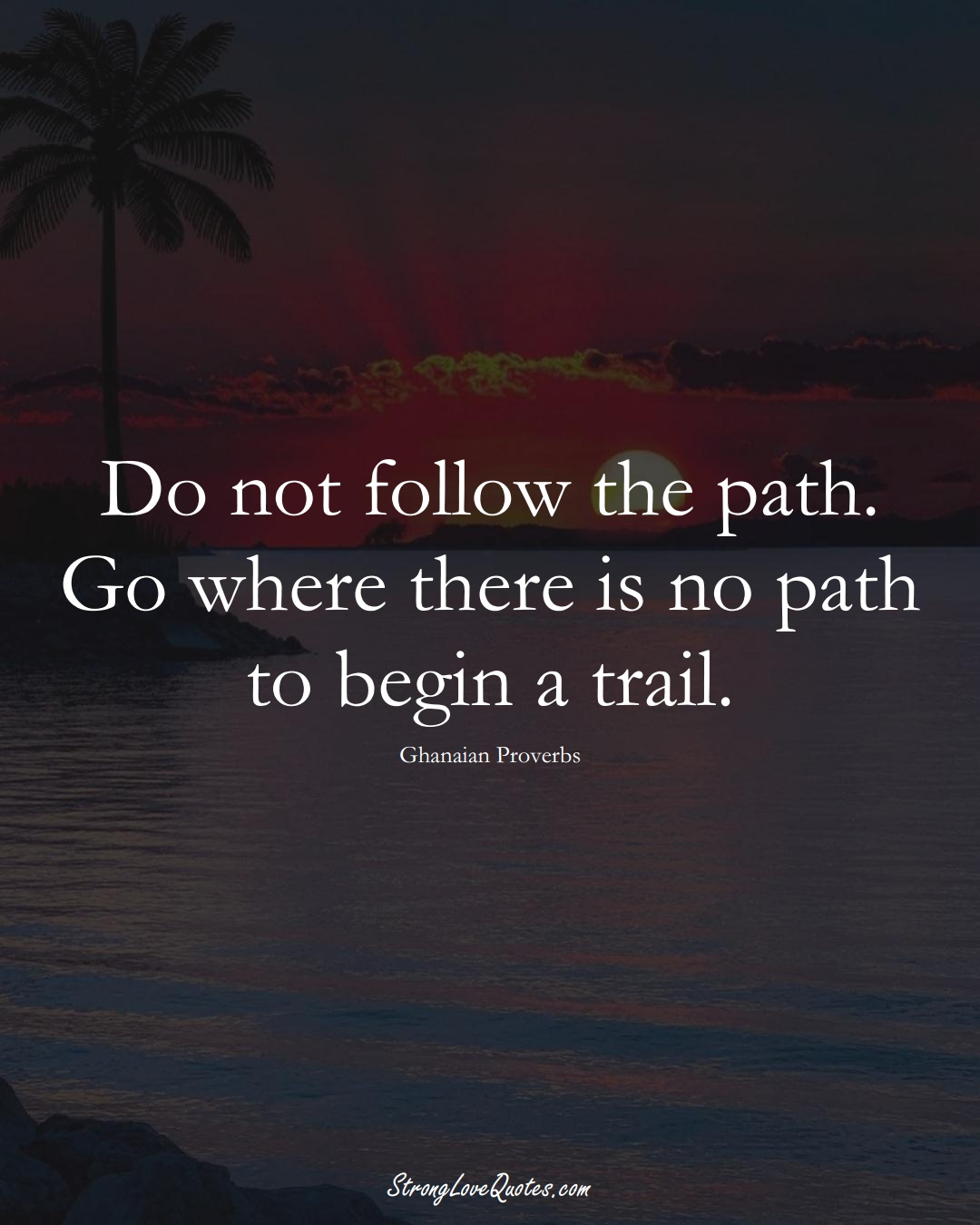 Do not follow the path. Go where there is no path to begin a trail. (Ghanaian Sayings);  #AfricanSayings