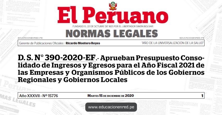 D. S. N° 390-2020-EF.- Aprueban Presupuesto Consolidado de Ingresos y Egresos para el Año Fiscal 2021 de las Empresas y Organismos Públicos de los Gobiernos Regionales y Gobiernos Locales