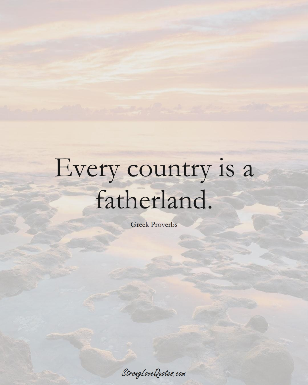 Every country is a fatherland. (Greek Sayings);  #EuropeanSayings