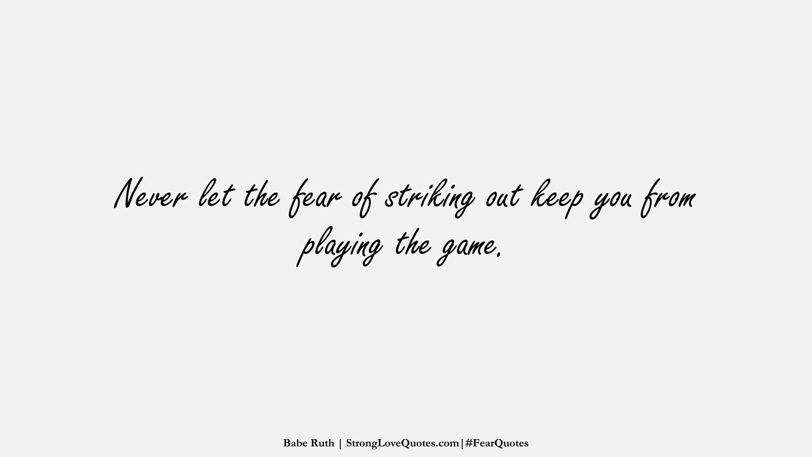 Never let the fear of striking out keep you from playing the game. (Babe Ruth);  #FearQuotes