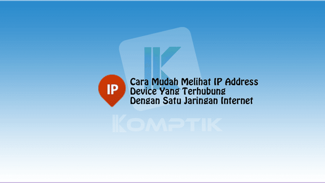 Cara Mudah Melihat IP Address Device Yang Terhubung Dengan Satu Jaringan Internet