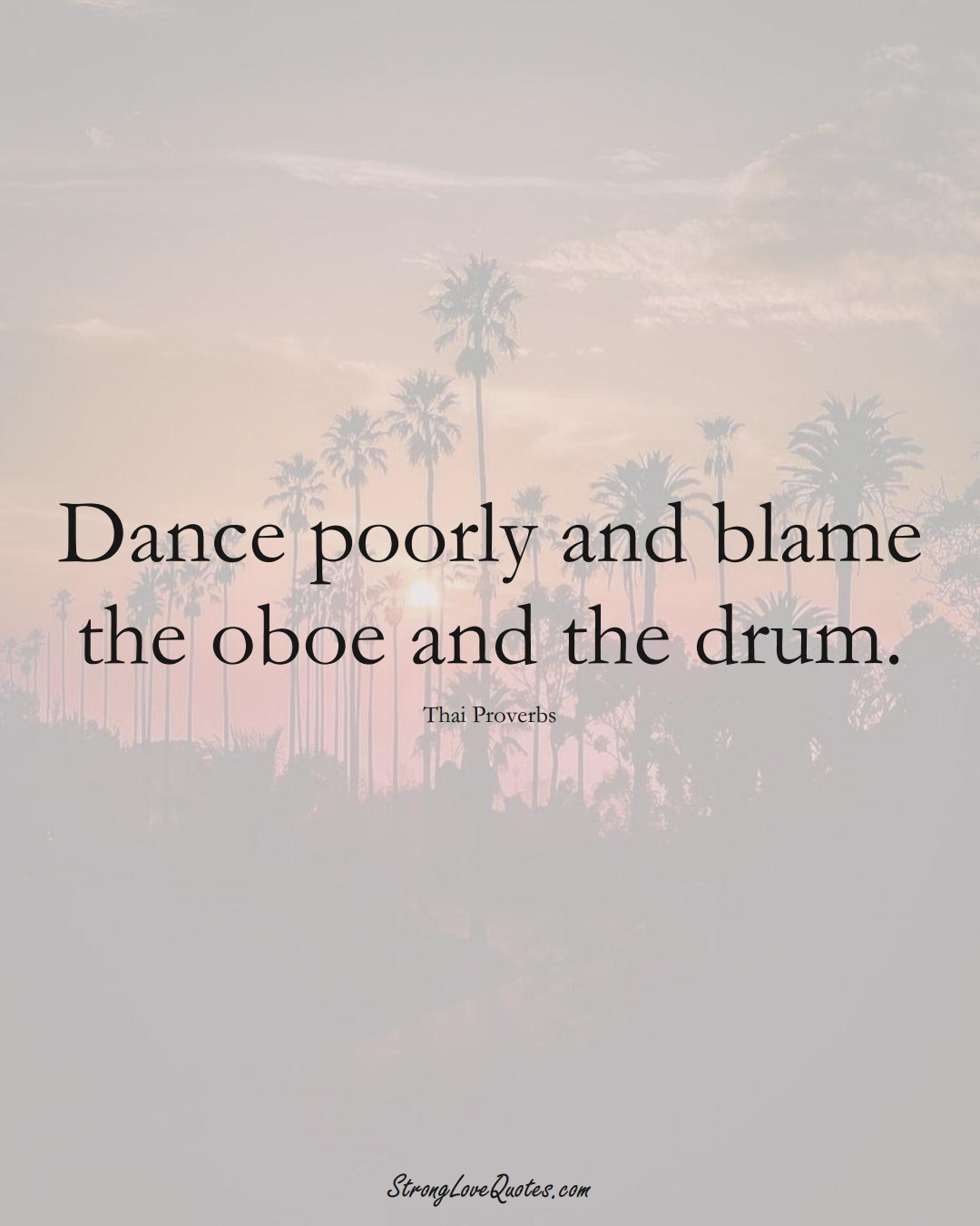 Dance poorly and blame the oboe and the drum. (Thai Sayings);  #AsianSayings