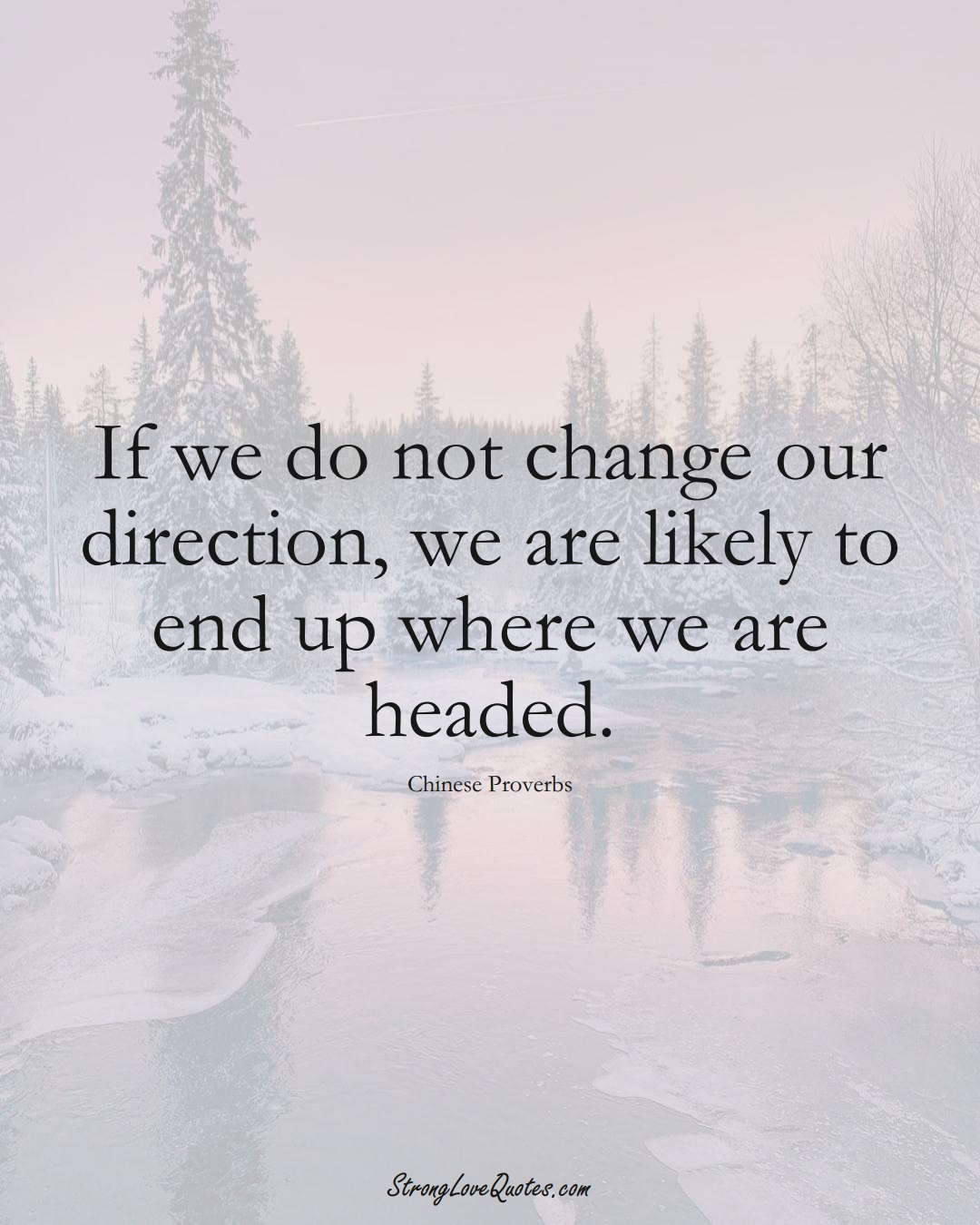 If we do not change our direction, we are likely to end up where we are headed. (Chinese Sayings);  #AsianSayings