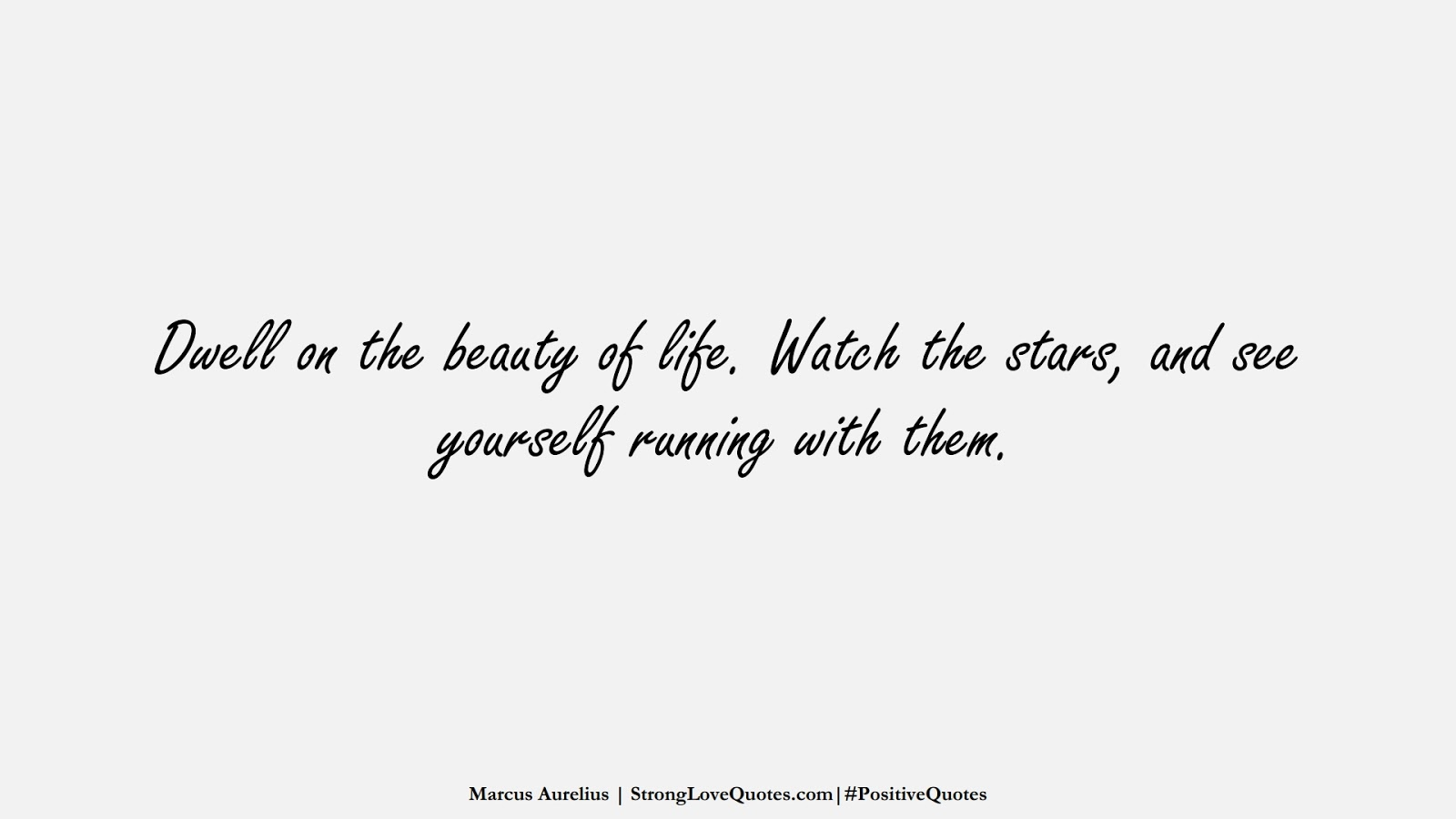Dwell on the beauty of life. Watch the stars, and see yourself running with them. (Marcus Aurelius);  #PositiveQuotes