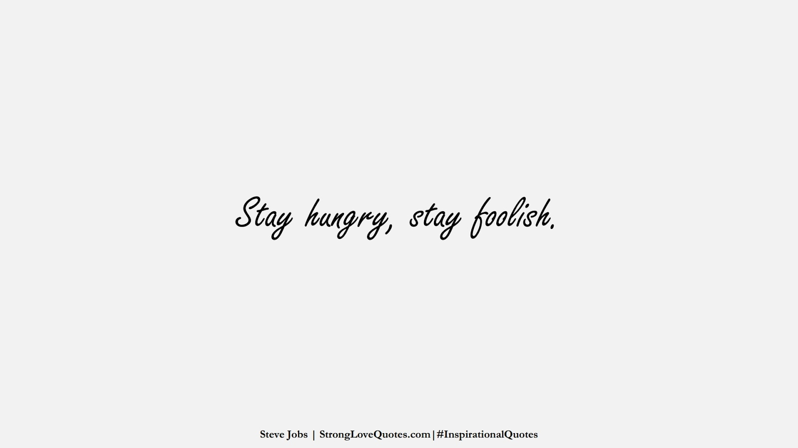 Stay hungry, stay foolish. (Steve Jobs);  #InspirationalQuotes