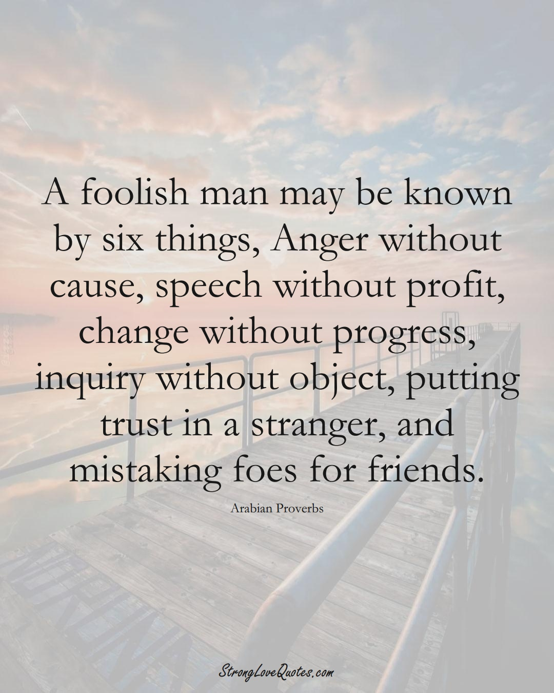 A foolish man may be known by six things, Anger without cause, speech without profit, change without progress, inquiry without object, putting trust in a stranger, and mistaking foes for friends. (Arabian Sayings);  #aVarietyofCulturesSayings