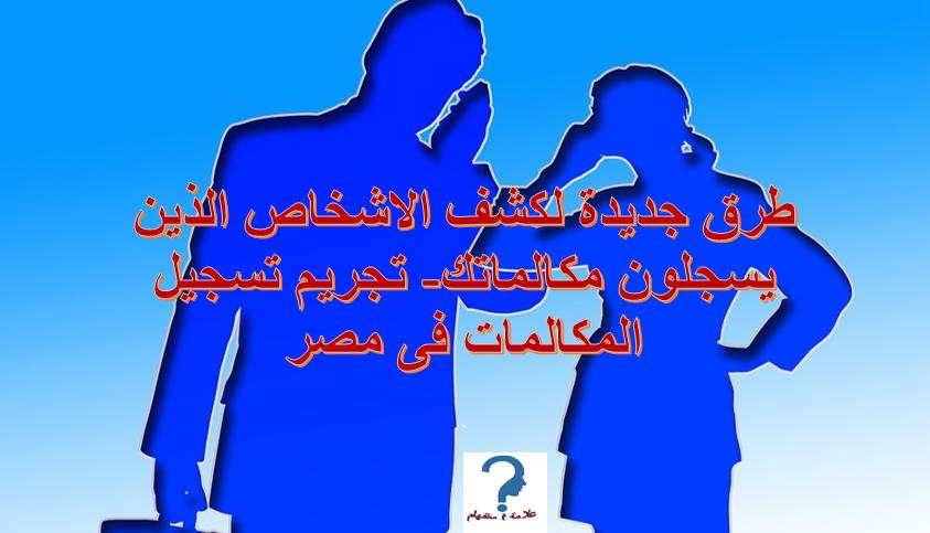طرق جديدة لكشف الاشخاص الذين يسجلون مكالماتك،تجريم تسجيل المكالمات فى مصر