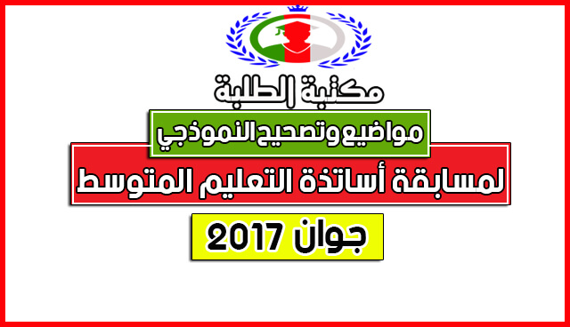 مواضيع و التصحيح النموذجي الرسمي لمسابقة أساتذة التعليم المتوسط 2017