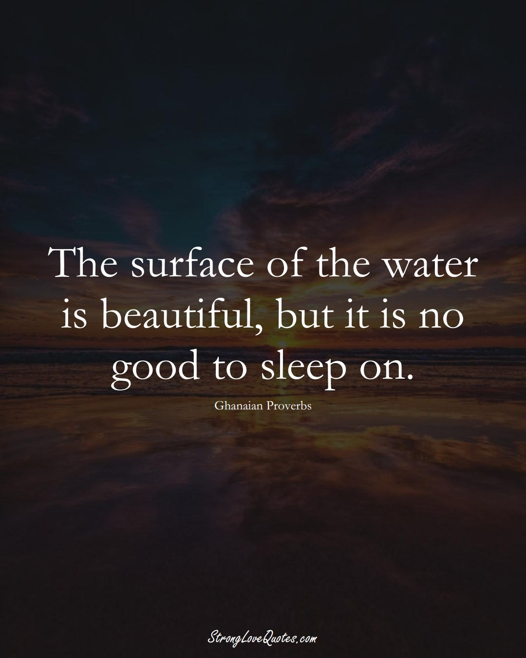 The surface of the water is beautiful, but it is no good to sleep on. (Ghanaian Sayings);  #AfricanSayings