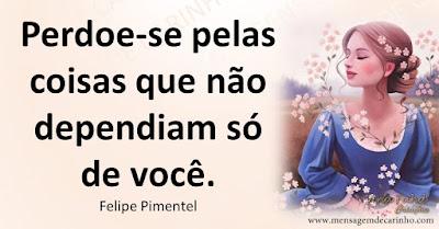 Perdoe-se pelas coisas que não dependiam só de você. Felipe Pimentel