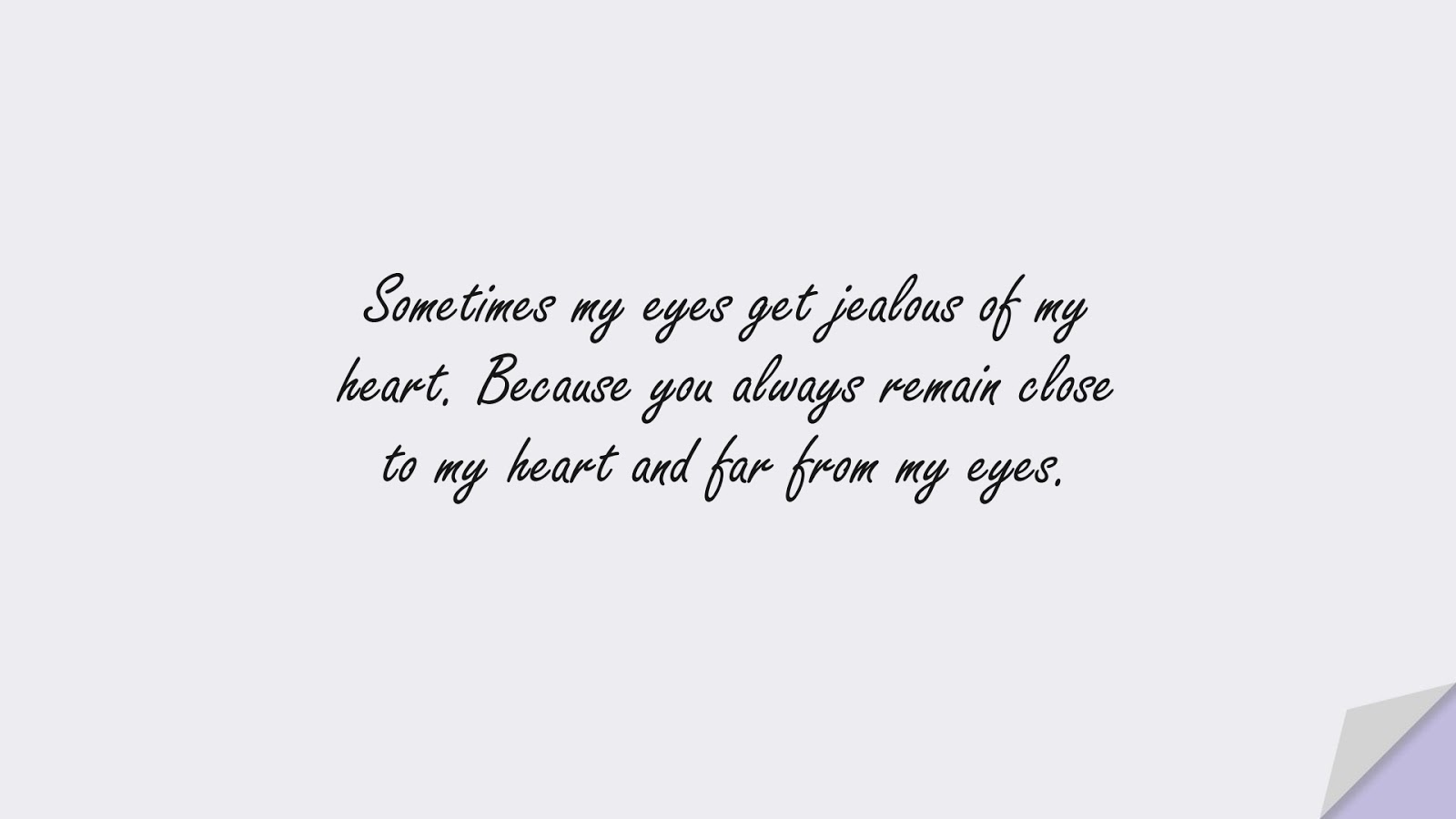 Sometimes my eyes get jealous of my heart. Because you always remain close to my heart and far from my eyes.FALSE