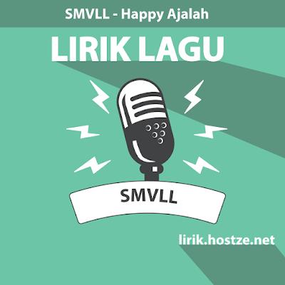 Lirik Lagu Happy Ajalah - SMVLL - lirik.hostze.net