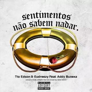 Tio Edson & Eudreezy feat. Addy Buxexa - Sentimentos não sabem nadar
