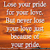 Lose your pride for your love. But never lose your love just because of your pride.