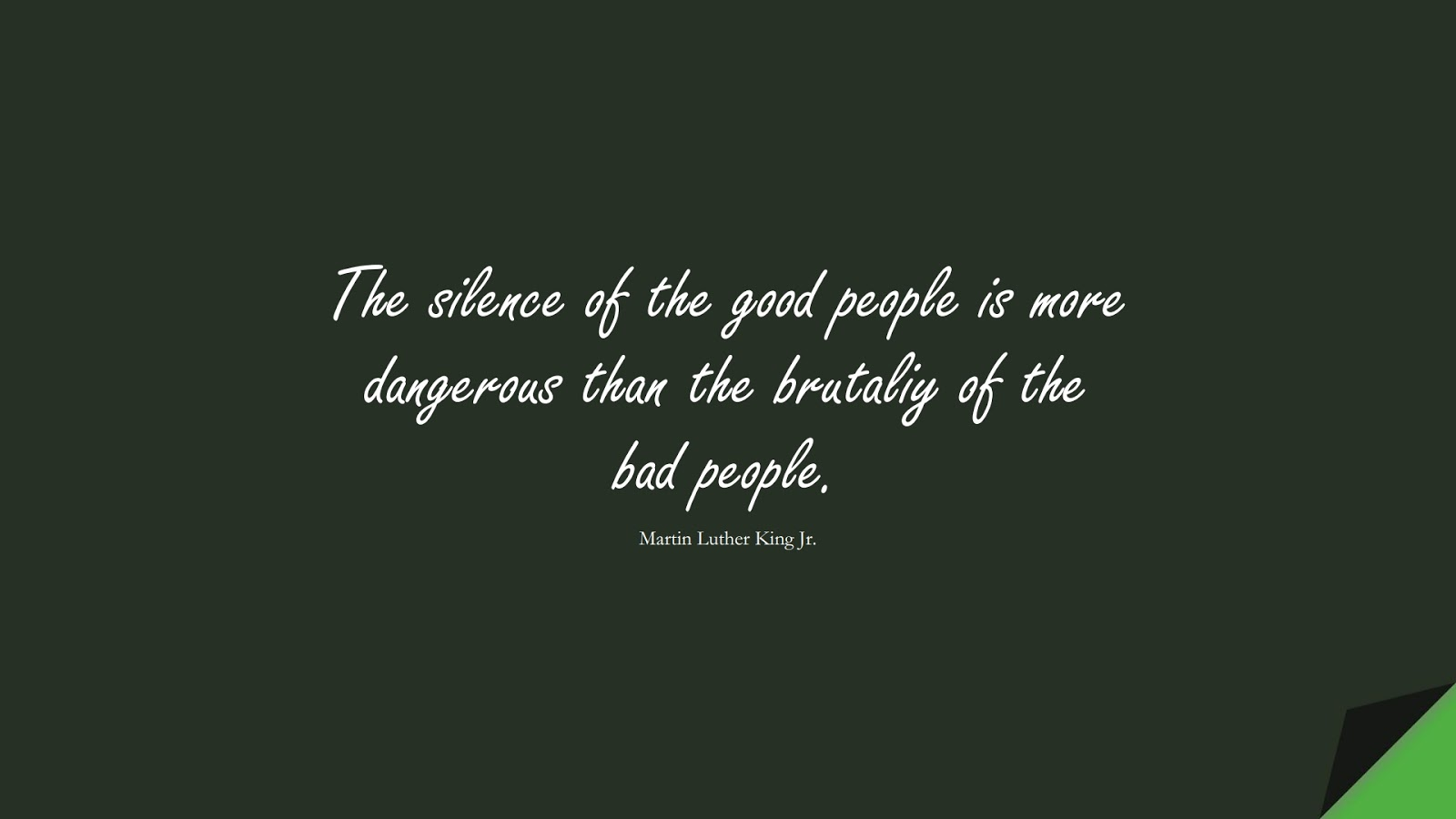 The silence of the good people is more dangerous than the brutaliy of the bad people. (Martin Luther King Jr.);  #MartinLutherKingJrQuotes