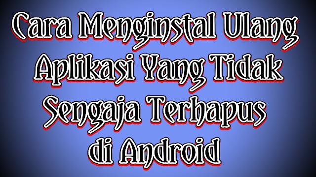 Cara Menginstal Ulang Aplikasi Yang Tidak Sengaja Terhapus di Android