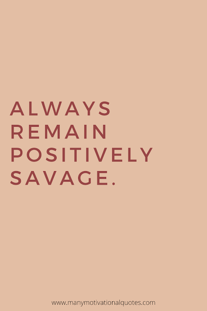 Remain a savage.