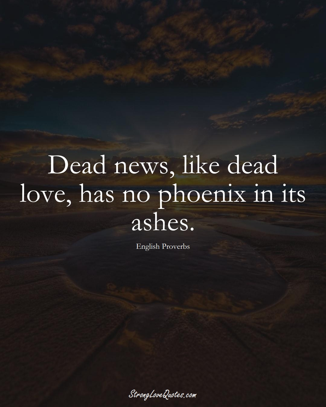 Dead news, like dead love, has no phoenix in its ashes. (English Sayings);  #EuropeanSayings