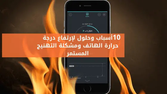 أهم الأسباب والحلول لإرتفاع درجة حرارة الهاتف ومشكلة التهنيج المستمر