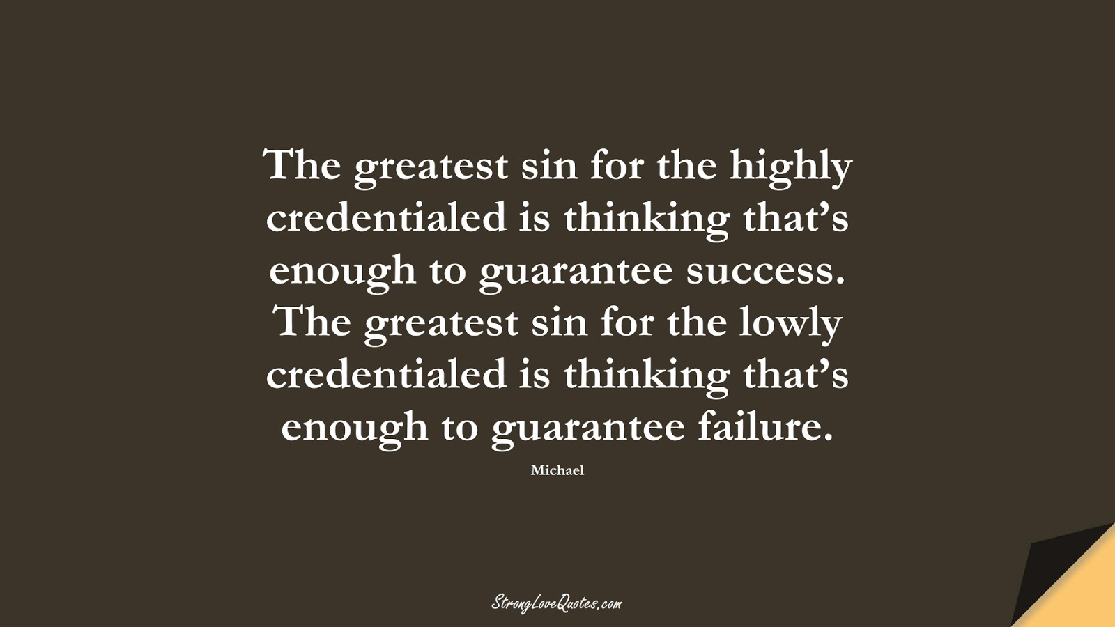The greatest sin for the highly credentialed is thinking that's enough to guarantee success. The greatest sin for the lowly credentialed is thinking that's enough to guarantee failure. (Michael);  #KnowledgeQuotes