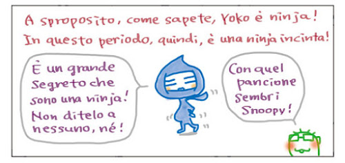 A sproposito, come sapete, Yoko è ninja! In questo periodo, quindi, è una ninja incinta! È un grande segreto che sono una ninja! Non ditelo a nessuno, né! Con quel pancione sembri Snoopy!