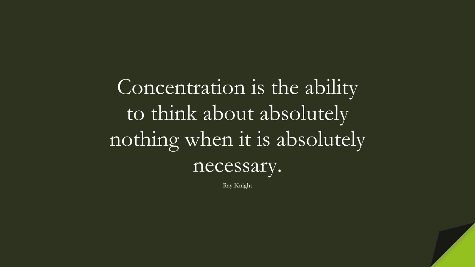 Concentration is the ability to think about absolutely nothing when it is absolutely necessary. (Ray Knight);  #ShortQuotes