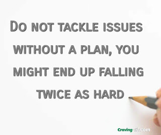 Do not tackle issues without a plan, you might end up falling twice as hard