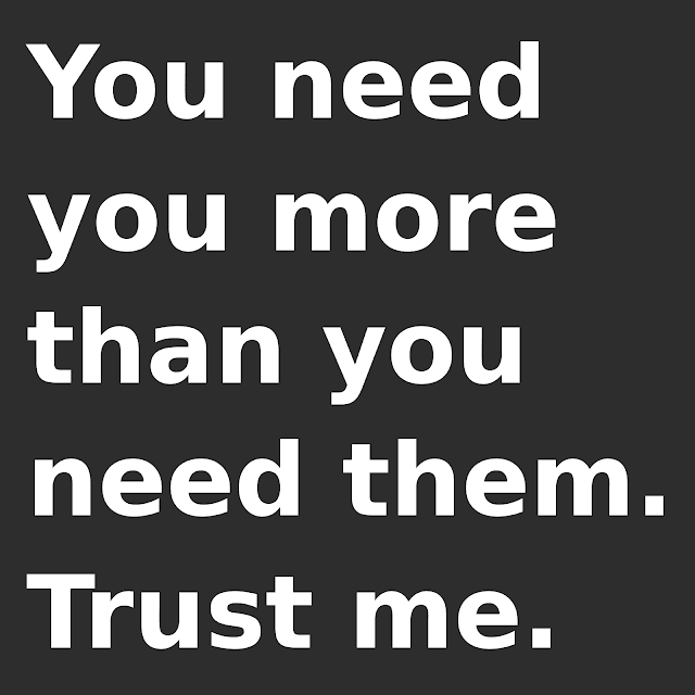 You need you more than you need them. Trust me.