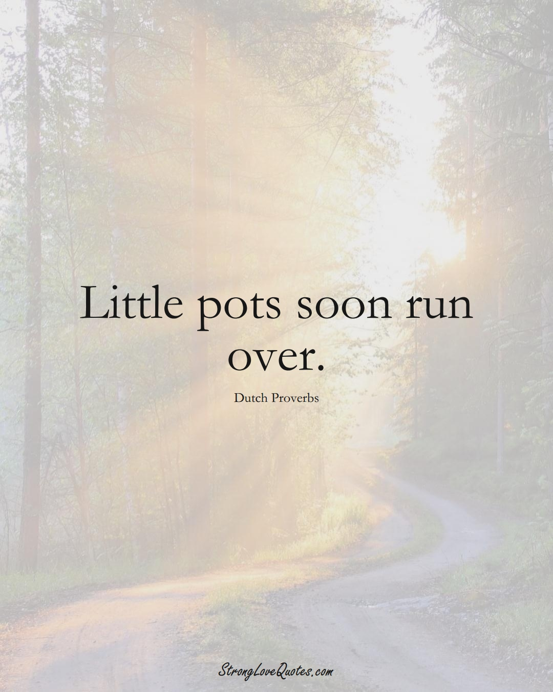 Little pots soon run over. (Dutch Sayings);  #EuropeanSayings