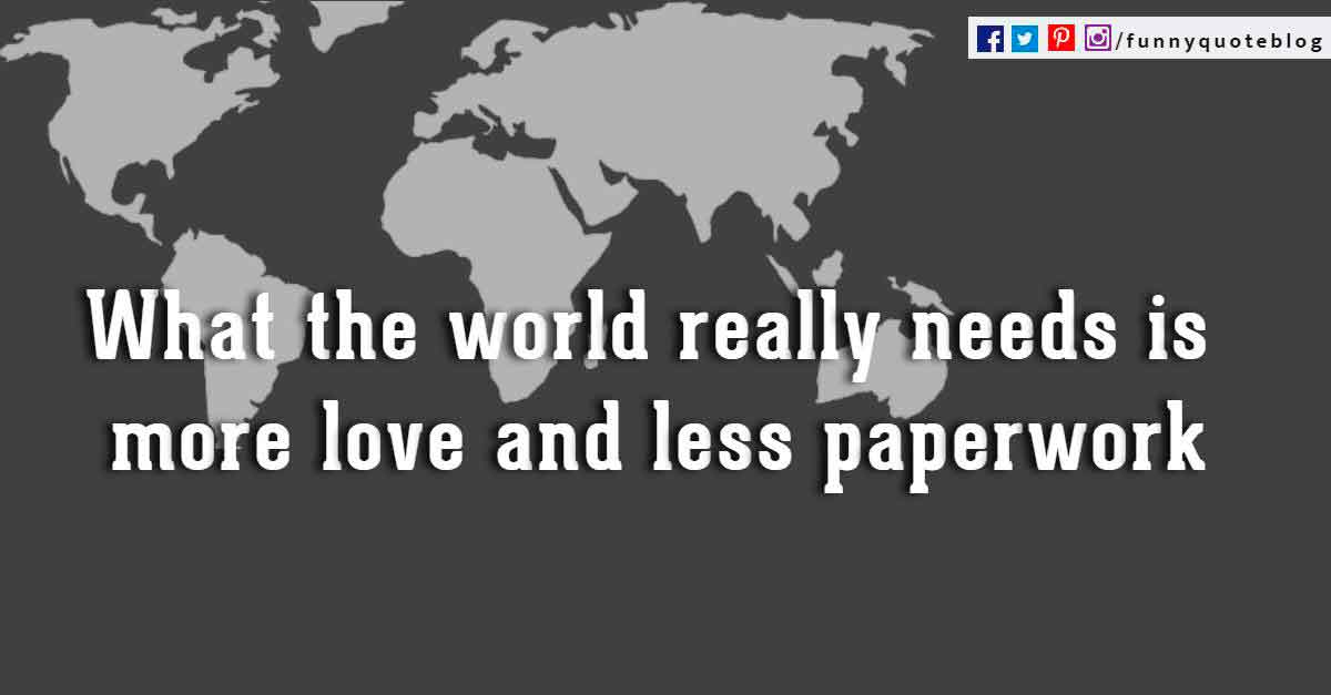 What the world really needs is more love and less paperwork. ? Pearl Bailey