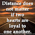 Distance does not matter if two hearts are loyal to one another.