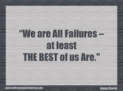 "Quotes About Success And Failure How To Fail Your Way To Success: ""We are all failures - at least the best of us are."" - James Barrie"